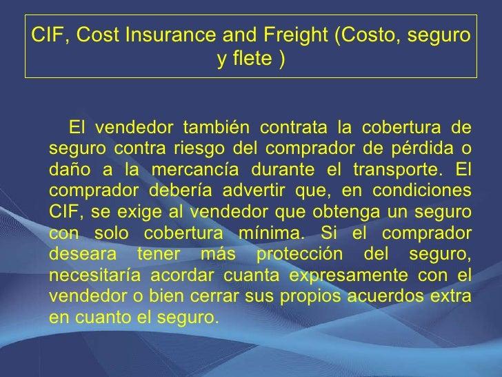 CIF, Cost Insurance and Freight (Costo, seguro y flete ) <ul><li>El vendedor también contrata la cobertura de seguro contr...