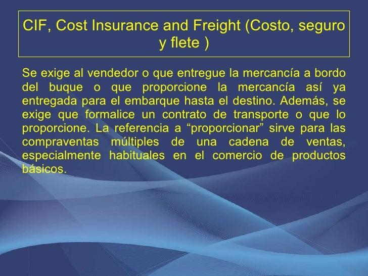 CIF, Cost Insurance and Freight (Costo, seguro y flete ) <ul><li>Se exige al vendedor o que entregue la mercancía a bordo ...