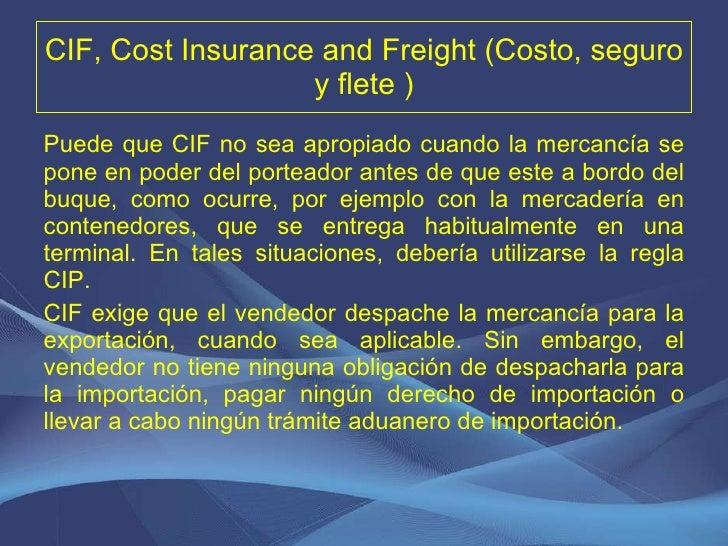 CIF, Cost Insurance and Freight (Costo, seguro y flete ) <ul><li>Puede que CIF no sea apropiado cuando la mercancía se pon...