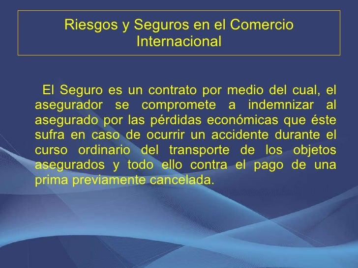 Riesgos y Seguros en el Comercio Internacional <ul><li>El Seguro es un contrato por medio del cual, el asegurador se compr...