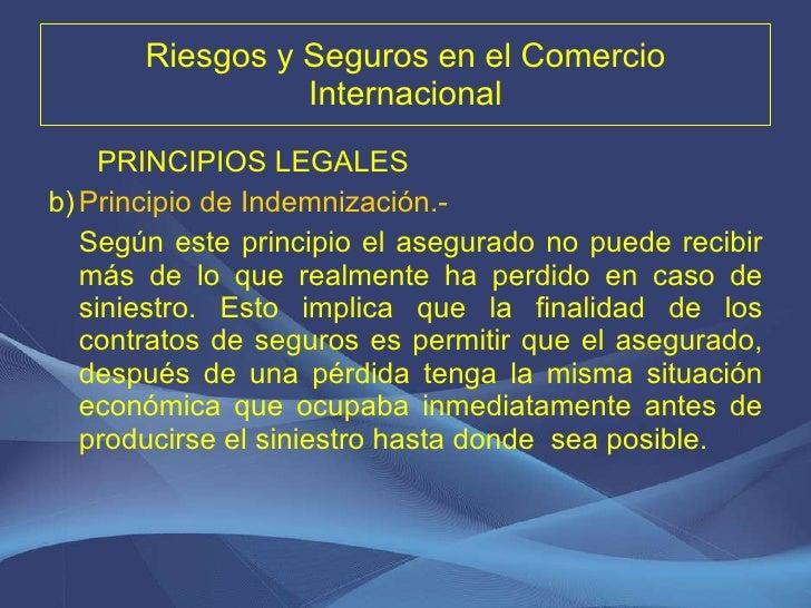 Riesgos y Seguros en el Comercio Internacional <ul><li>PRINCIPIOS LEGALES </li></ul><ul><li>Principio de Indemnización.-  ...