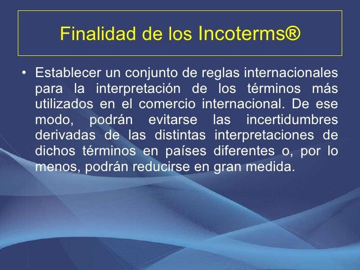Finalidad de los  Incoterms ® <ul><li>Establecer un conjunto de reglas internacionales para la interpretación de los térmi...