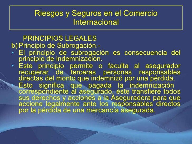 Riesgos y Seguros en el Comercio Internacional <ul><li>PRINCIPIOS LEGALES </li></ul><ul><li>Principio de Subrogación.-  </...