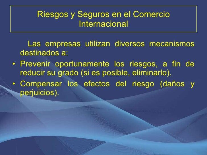 Riesgos y Seguros en el Comercio Internacional <ul><li>Las empresas utilizan diversos mecanismos destinados a: </li></ul><...