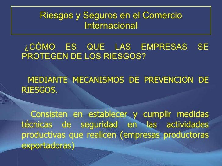 Riesgos y Seguros en el Comercio Internacional <ul><li>¿CÓMO ES QUE LAS EMPRESAS SE PROTEGEN DE LOS RIESGOS? </li></ul><ul...