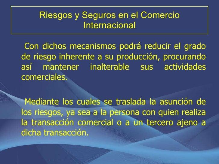 Riesgos y Seguros en el Comercio Internacional <ul><li>Con dichos mecanismos podrá reducir el grado de riesgo inherente a ...