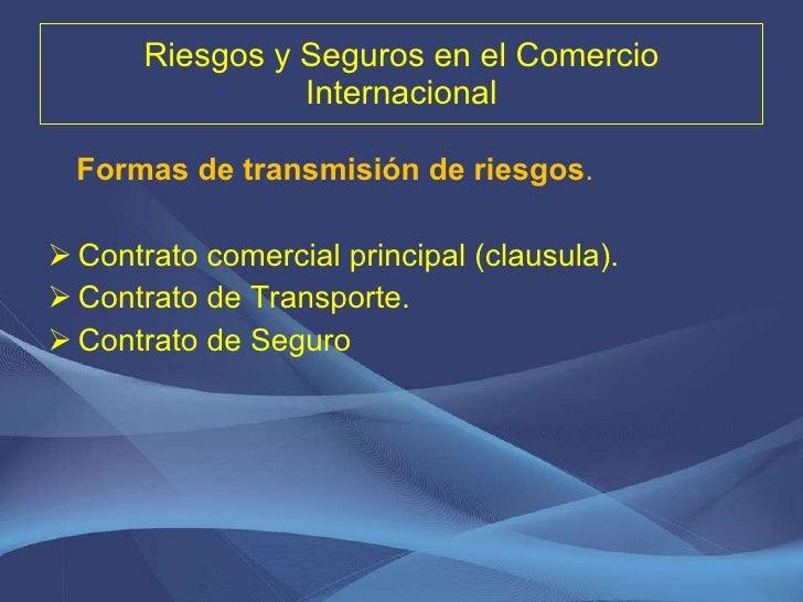 Riesgos y Seguros en el Comercio Internacional <ul><li>Formas de transmisión de riesgos . </li></ul><ul><li>Contrato comer...