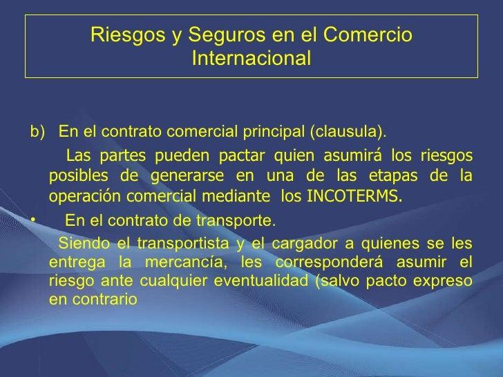 Riesgos y Seguros en el Comercio Internacional <ul><li>En el contrato comercial principal (clausula). </li></ul><ul><li>La...