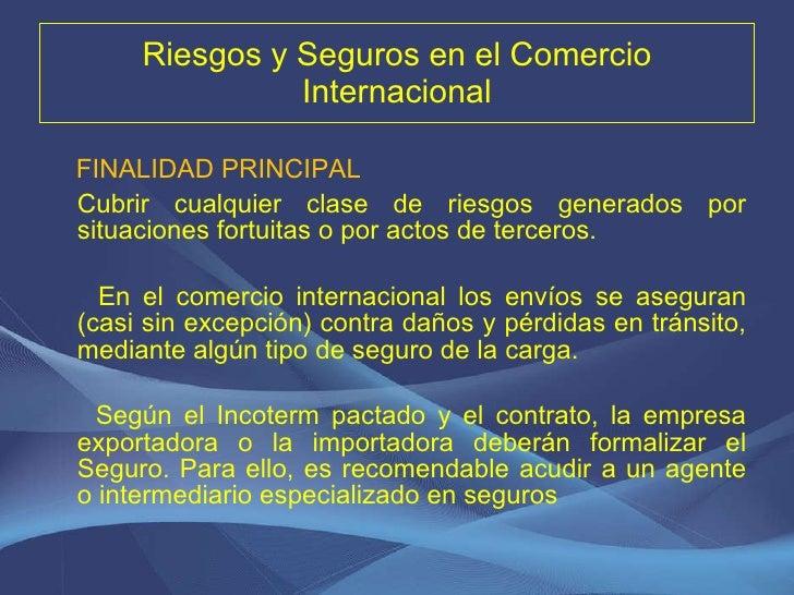 Riesgos y Seguros en el Comercio Internacional <ul><li>FINALIDAD PRINCIPAL </li></ul><ul><li>Cubrir cualquier clase de rie...