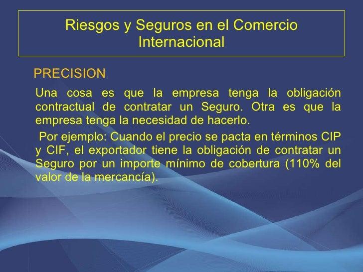Riesgos y Seguros en el Comercio Internacional <ul><li>PRECISION </li></ul><ul><li>Una cosa es que la empresa tenga la obl...