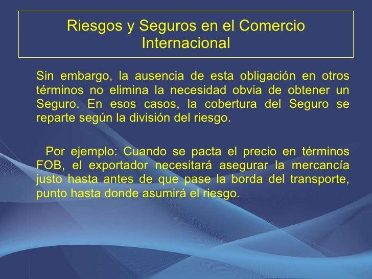 Riesgos y Seguros en el Comercio Internacional <ul><li>Sin embargo, la ausencia de esta obligación en otros términos no el...