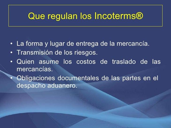 Que regulan los  Incoterms ® <ul><li>La forma y lugar de entrega de la mercancía. </li></ul><ul><li>Transmisión de los rie...
