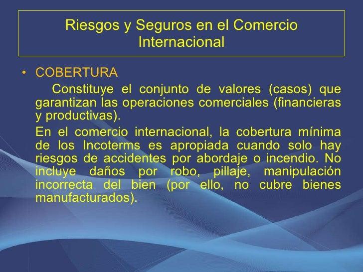 Riesgos y Seguros en el Comercio Internacional <ul><li>COBERTURA </li></ul><ul><li>Constituye el conjunto de valores (caso...