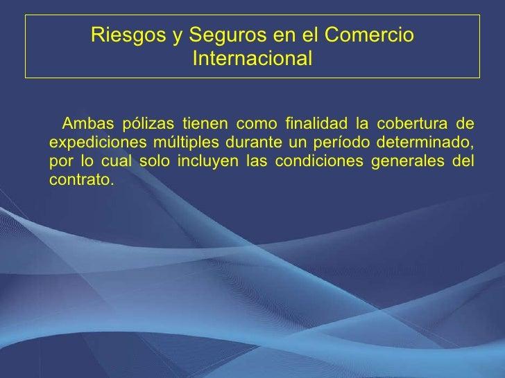 Riesgos y Seguros en el Comercio Internacional <ul><li>Ambas pólizas tienen como finalidad la cobertura de expediciones mú...