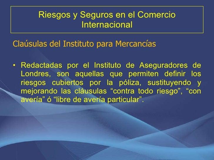 Riesgos y Seguros en el Comercio Internacional <ul><li>Claúsulas del Instituto para Mercancías </li></ul><ul><li>Redactada...