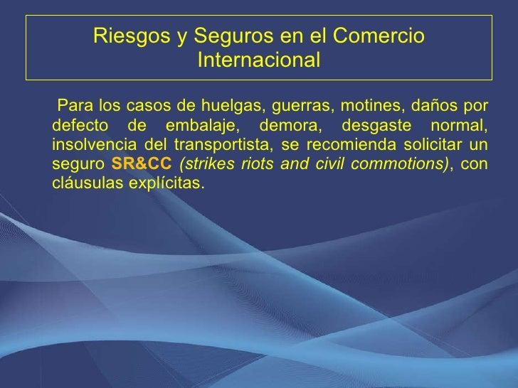 Riesgos y Seguros en el Comercio Internacional <ul><li>Para los casos de huelgas, guerras, motines, daños por defecto de e...