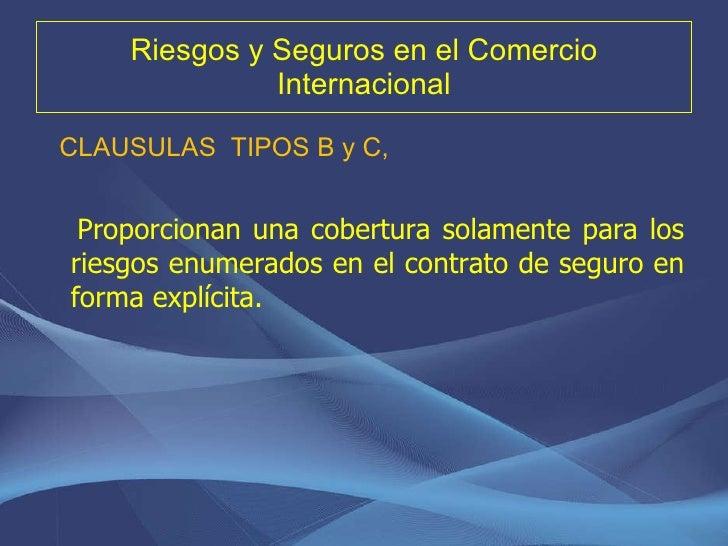 Riesgos y Seguros en el Comercio Internacional <ul><li>CLAUSULAS  TIPOS B y C,  </li></ul><ul><li>Proporcionan una cobertu...