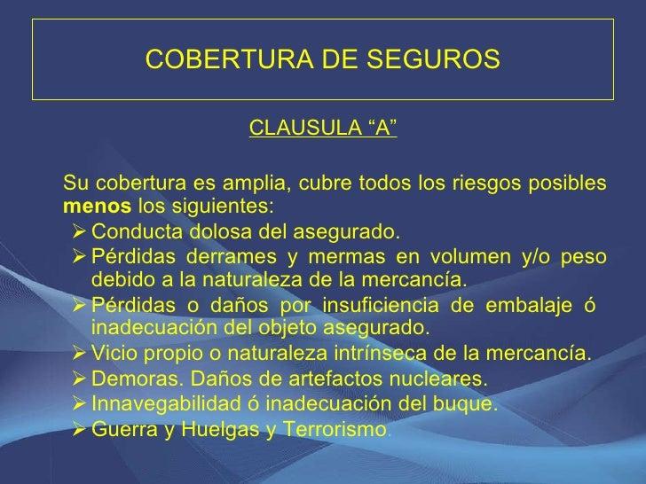 """COBERTURA DE SEGUROS <ul><li>CLAUSULA """"A"""" </li></ul><ul><li>Su cobertura es amplia, cubre todos los riesgos posibles  meno..."""