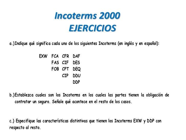 Incoterms 2000                             EJERCICIOSa.) Indique qué significa cada uno de los siguientes Incoterms (en in...