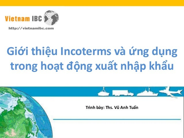Giới thiệu Incoterms và ứng dụng trong hoạt động xuất nhập khẩu Trình bày: Ths. Vũ Anh Tuấn