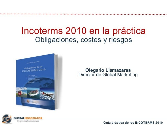 Guía práctica de los INCOTERMS 2010 Olegario Llamazares Director de Global Marketing Incoterms 2010 en la práctica Obligac...
