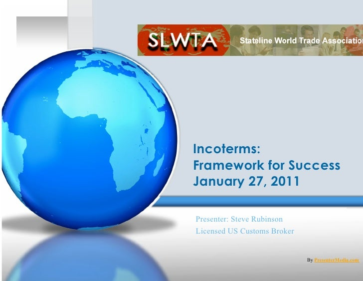 Incoterms:Framework for SuccessJanuary 27, 2011Presenter: Steve RubinsonLicensed US Customs Broker                        ...