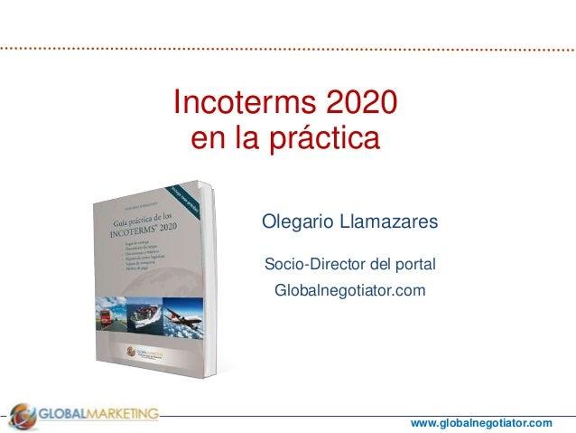 www.globalnegotiator.com Olegario Llamazares Socio-Director del portal Globalnegotiator.com Incoterms 2020 en la práctica