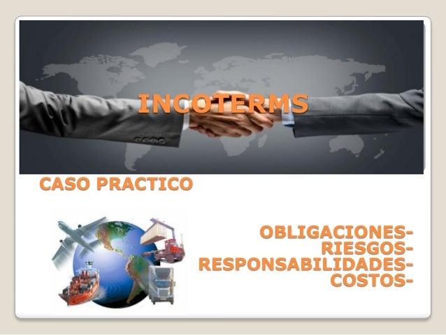 INCOTERMSCASO PRACTICOOBLIGACIONES- RIESGOS- RESPONSABILIDADES- COSTOS-