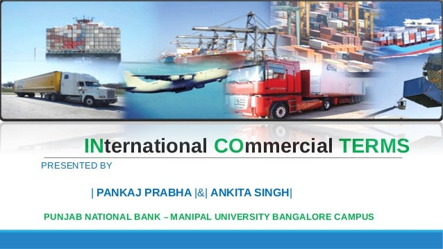 INternational COmmercial TERMS PRESENTED BY | PANKAJ PRABHA |&| ANKITA SINGH| PUNJAB NATIONAL BANK – MANIPAL UNIVERSITY BA...