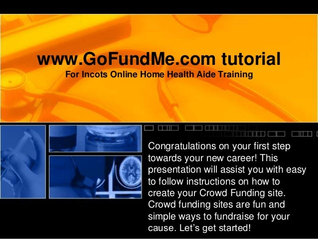 www.GoFundMe.com tutorialFor Incots Online Home Health Aide TrainingCongratulations on your first steptowards your new car...