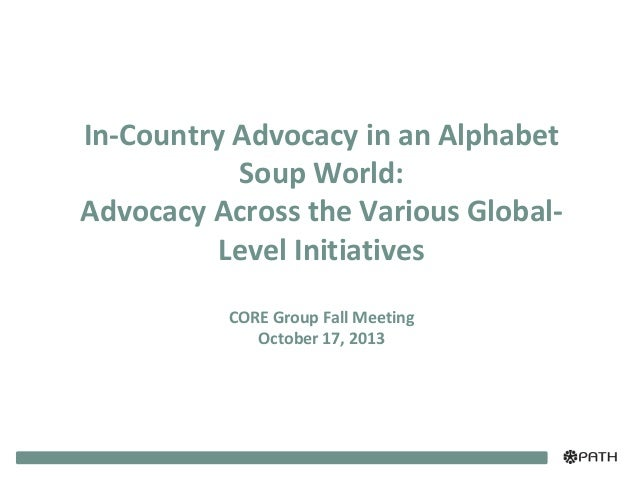 In-Country Advocacy in an Alphabet Soup World: Advocacy Across the Various GlobalLevel Initiatives CORE Group Fall Meeting...