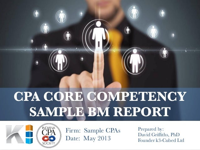 Prepared by:David Griffiths, PhDFounder k3-Cubed LtdCPA CORE COMPETENCYSAMPLE BM REPORTFirm: Sample CPAsDate: May 2013