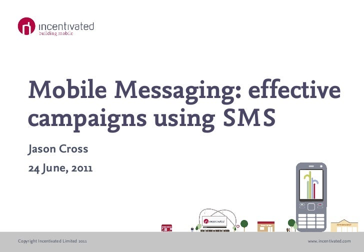 Mobile Messaging: effective    campaigns using SMS     Jason Cross     24 June, 2011Copyright Incentivated Limited 2011   ...