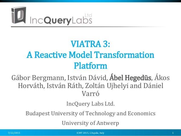 VIATRA 3: A Reactive Model Transformation Platform Gábor Bergmann, István Dávid, Ábel Hegedüs, Ákos Horváth, István Ráth, ...
