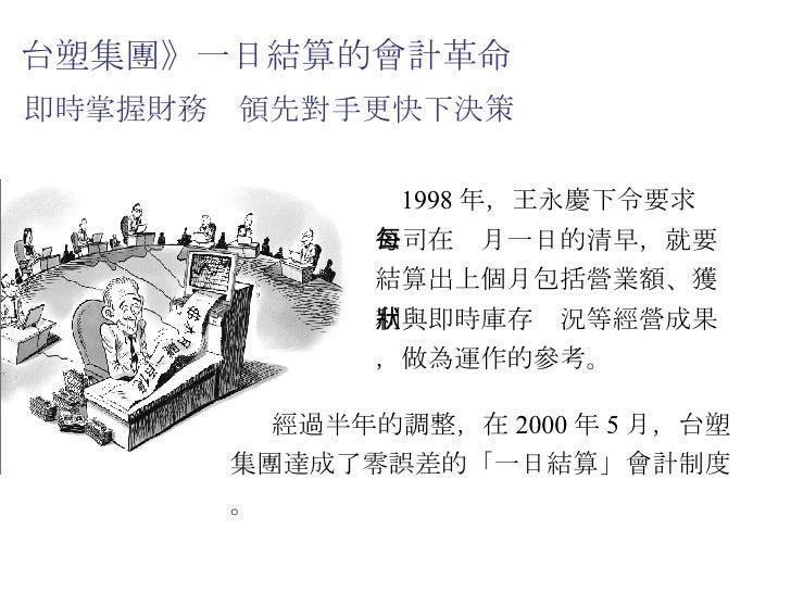 台塑集團》一日結算的會計革命  即時掌握財務 領先對手更快下決策 1998 年,王永慶下令要求公司在每月一日的清早,就要結算出上個月包括營業額、獲利與即時庫存狀況等經營成果,做為運作的參考。 經過半年的調整,在 2000 年 5 月,台塑集團達...