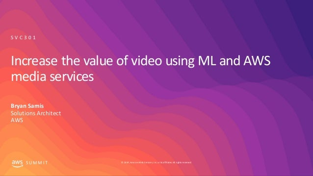 © 2019, Amazon Web Services, Inc. orits affiliates. All rights reserved.S UM M I T Increase the value of video using ML an...