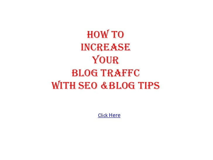 HOW TO     INCREASE       YOUR   BLOG TRAFFCWITH SEO &BLOG TIPS        Click Here