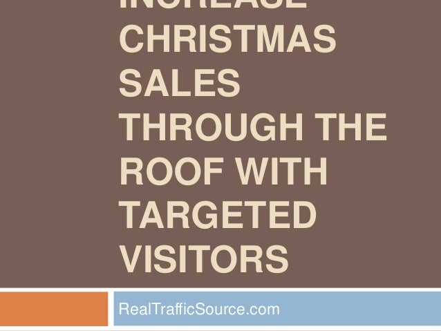 INCREASECHRISTMASSALESTHROUGH THEROOF WITHTARGETEDVISITORSRealTrafficSource.com