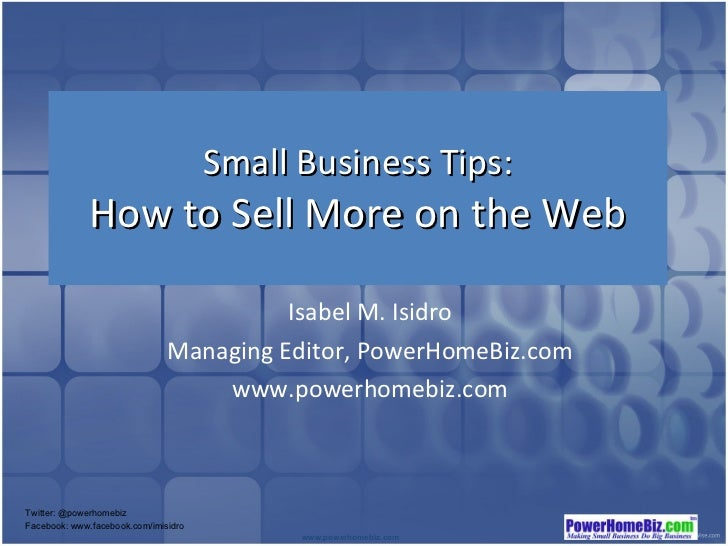 Small Business Tips: How to Sell More on the Web Isabel M. Isidro Managing Editor, PowerHomeBiz.com www.powerhomebiz.com T...