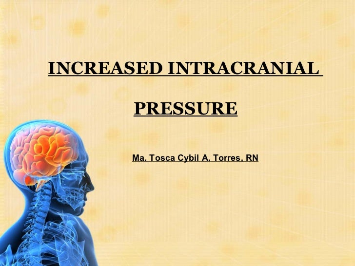 INCREASED INTRACRANIAL  PRESSURE Ma. Tosca Cybil A. Torres, RN