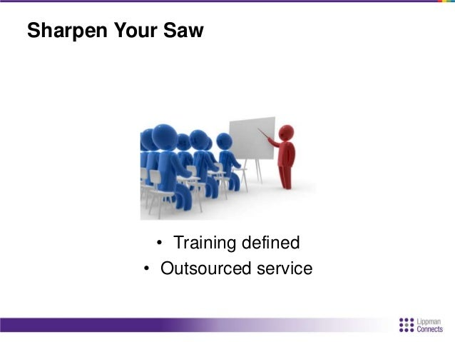 Sharpen Your Saw • Internal resources / internal training / self-training • Internal audit – Do you have everything you ne...