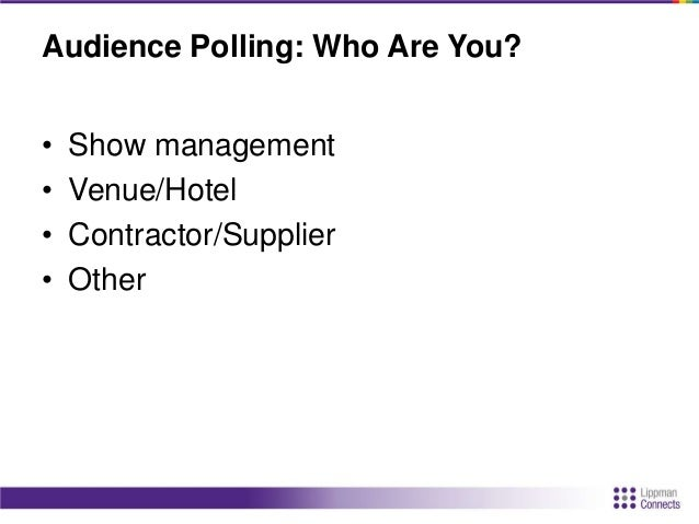 Audience Polling: Who Are You? • Show management • Venue/Hotel • Contractor/Supplier • Other