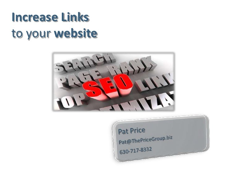 Increase Linksto your website<br />Pat Price<br />Pat@ThePriceGroup.biz<br />630-717-8332 <br />