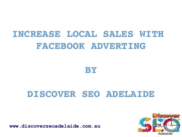INCREASELOCALSALESWITH FACEBOOKADVERTING BY DISCOVERSEOADELAIDE www.discoverseoadelaide.com.au