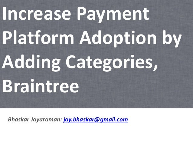 Increase Payment Platform Adoption by Adding Categories, Braintree Bhaskar Jayaraman: jay.bhaskar@gmail.com