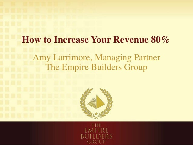 How to Increase Your Revenue 80% Amy Larrimore, Managing Partner The Empire Builders Group