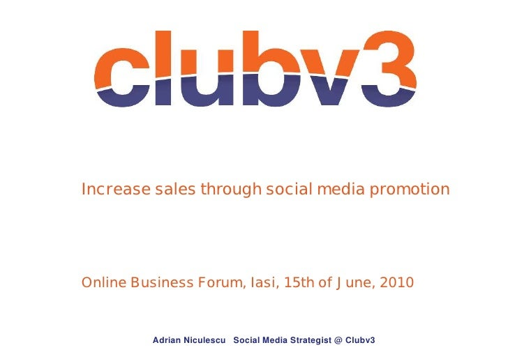 Increase sales through social media promotion     Online Business Forum, Iasi, 15th of June, 2010             Adrian Nicul...