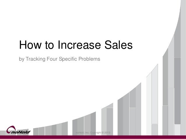 noHold, Inc. Copyright © 2013 How to Increase Sales by Tracking Four Specific Problems