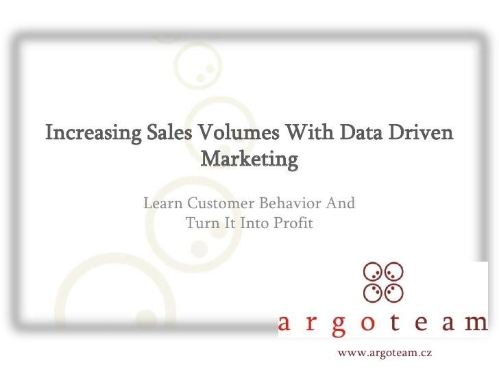 Increasing Sales Volumes With Data Driven Marketing<br />Learn Customer Behavior And Turn It Into Profit<br />