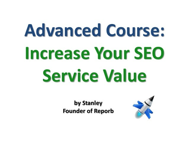 Advanced Course:Increase Your SEOService Valueby StanleyFounder of Reporb